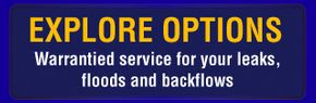 Explore Options - Warrantied service for your leaks, floods and backflows